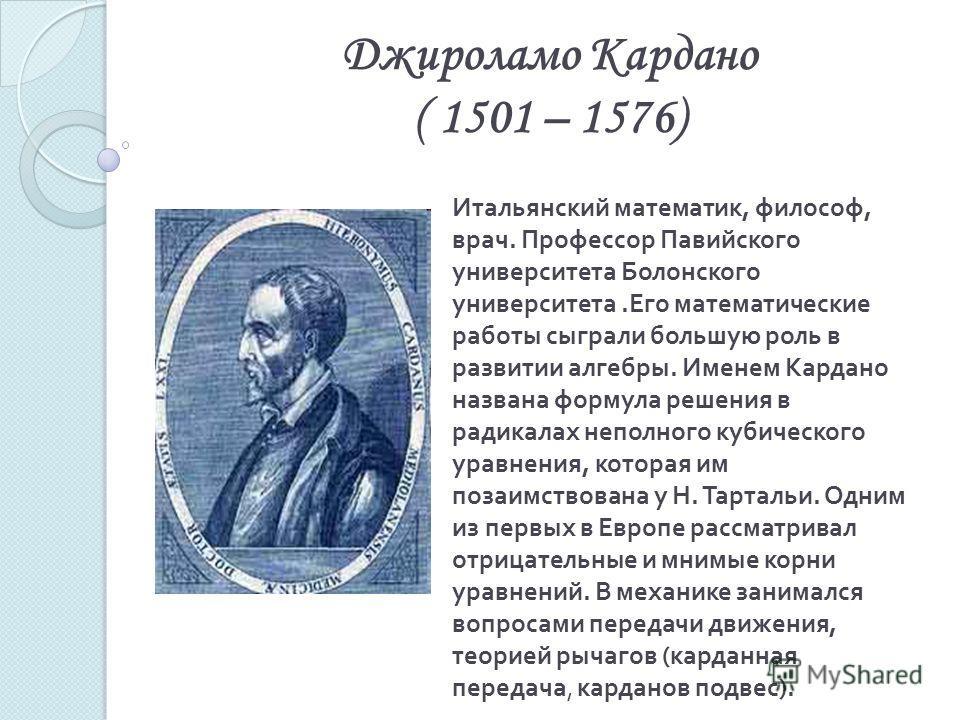 Джироламо Кардано ( 1501 – 1576) Итальянский математик, философ, врач. Профессор Павийского университета Болонского университета.Его математические работы сыграли большую роль в развитии алгебры. Именем Кардано названа формула решения в радикалах неп