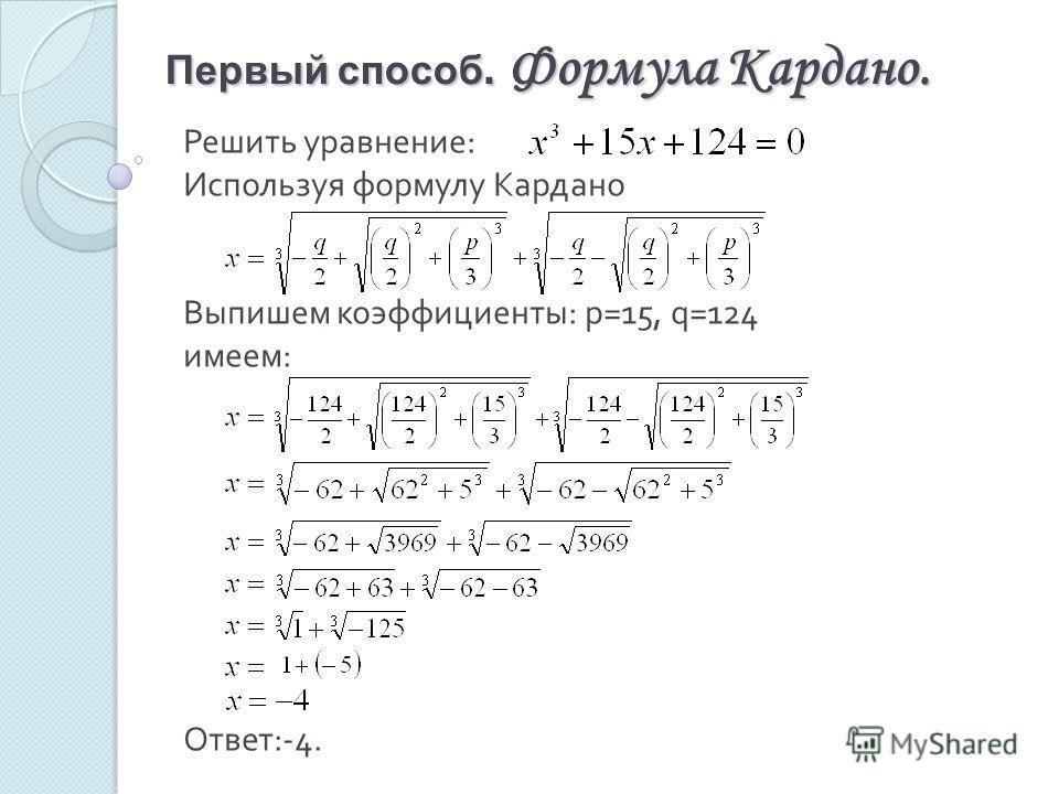 Первый способ. Формула Кардано. Решить уравнение : Используя формулу Кардано Выпишем коэффициенты : р =15, q =124 имеем : Ответ :-4.