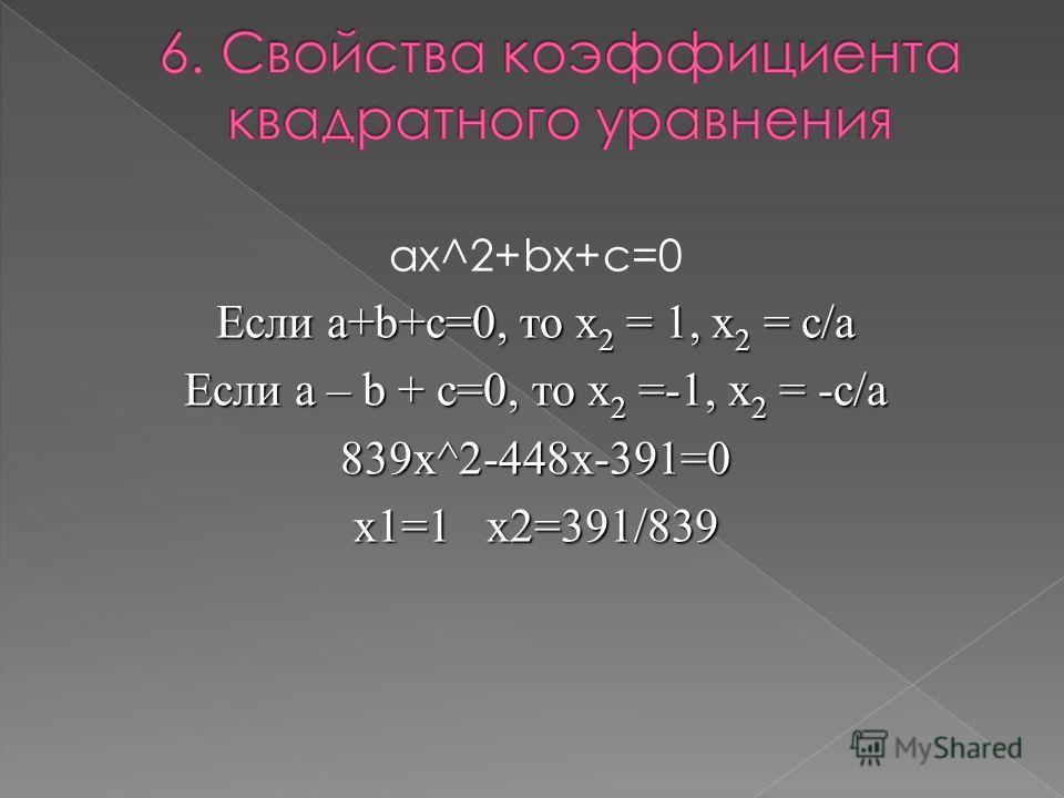 ax^2+bx+c=0 Если a+b+c=0, то х 2 = 1, х 2 = с/а Если a – b + c=0, то х 2 =-1, х 2 = -с/а 839x^2-448x-391=0 х1=1 x2=391/839