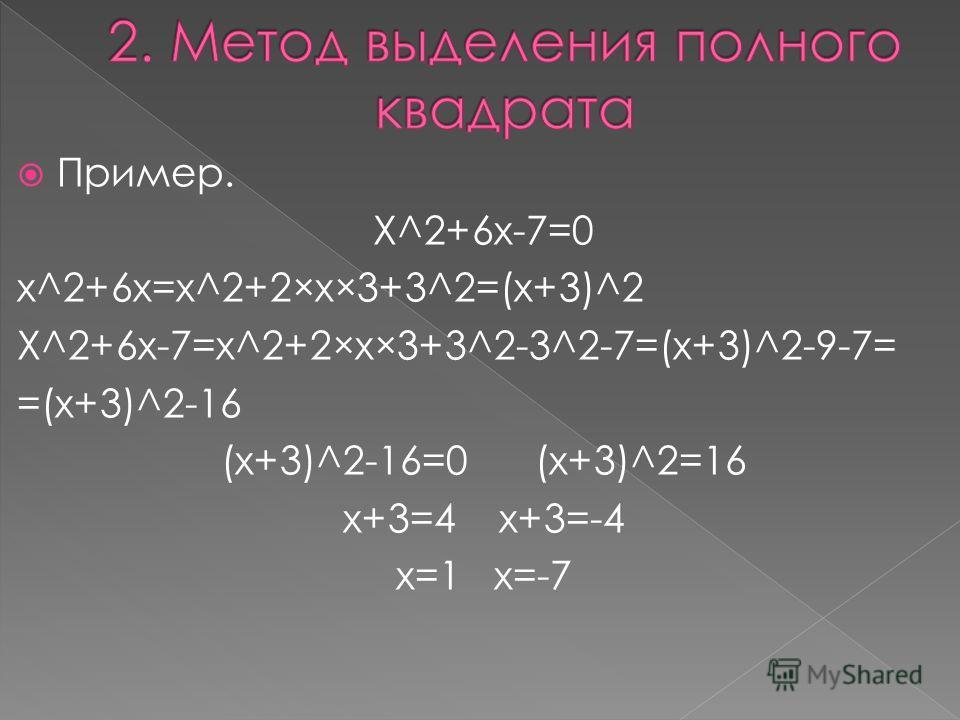 Пример. X^2+6x-7=0 x^2+6x=x^2+2×x×3+3^2=(x+3)^2 X^2+6x-7=x^2+2×x×3+3^2-3^2-7=(x+3)^2-9-7= =(x+3)^2-16 (x+3)^2-16=0 (x+3)^2=16 x+3=4 x+3=-4 x=1 x=-7