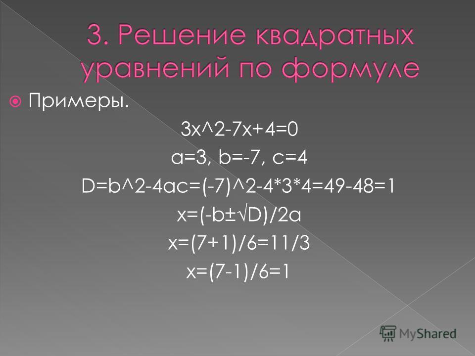 Примеры. 3x^2-7x+4=0 a=3, b=-7, c=4 D=b^2-4ac=(-7)^2-4*3*4=49-48=1 x=(-b±D)/2a x=(7+1)/6=11/3 х=(7-1)/6=1