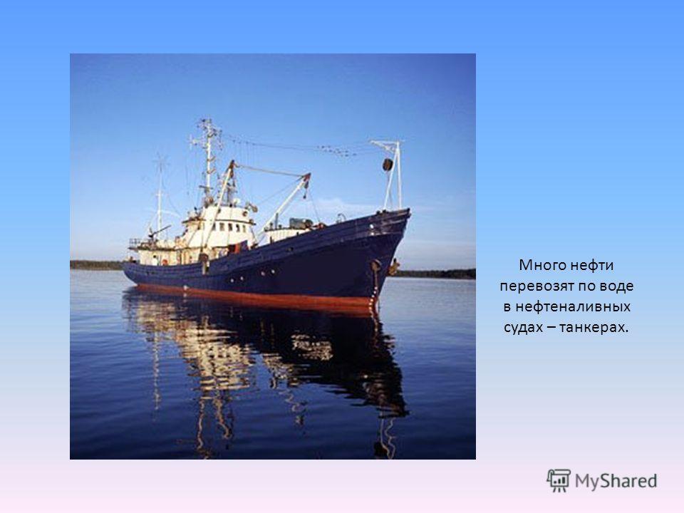 Много нефти перевозят по воде в нефтеналивных судах – танкерах.