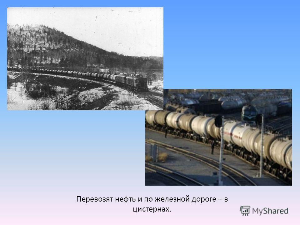 Перевозят нефть и по железной дороге – в цистернах.
