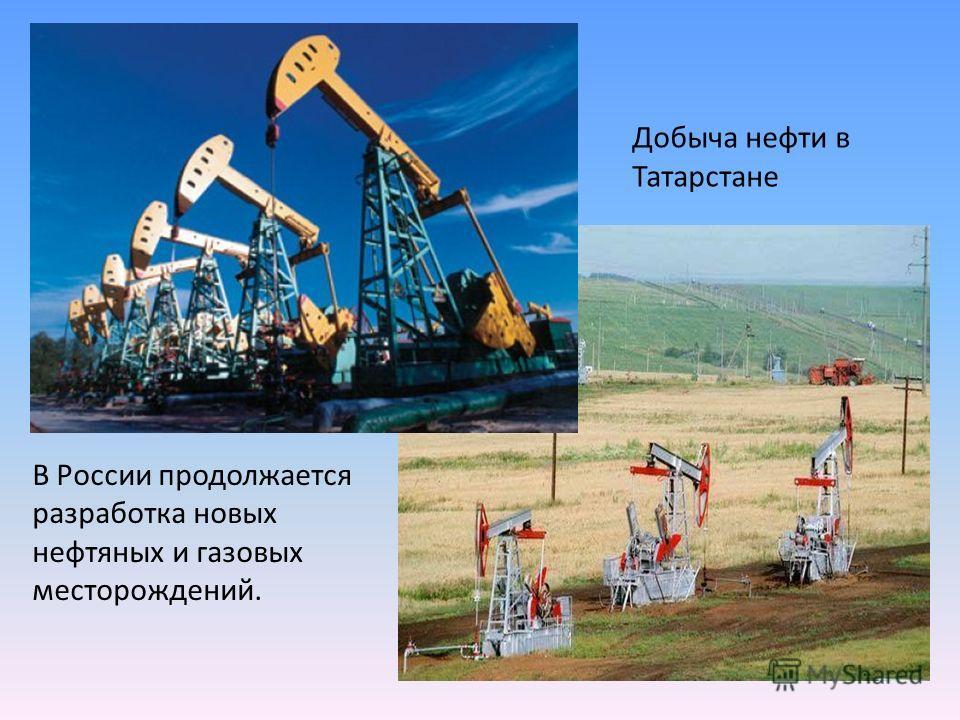 В России продолжается разработка новых нефтяных и газовых месторождений. Добыча нефти в Татарстане