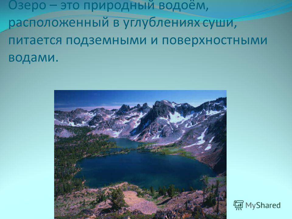 Озеро – это природный водоём, расположенный в углублениях суши, питается подземными и поверхностными водами.