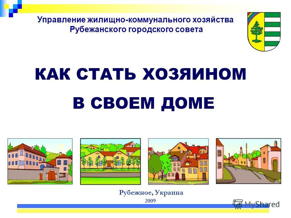 Управление жилищно-коммунального хозяйства Рубежанского городского совета Рубежное, Украина 2009 КАК СТАТЬ ХОЗЯИНОМ В СВОЕМ ДОМЕ