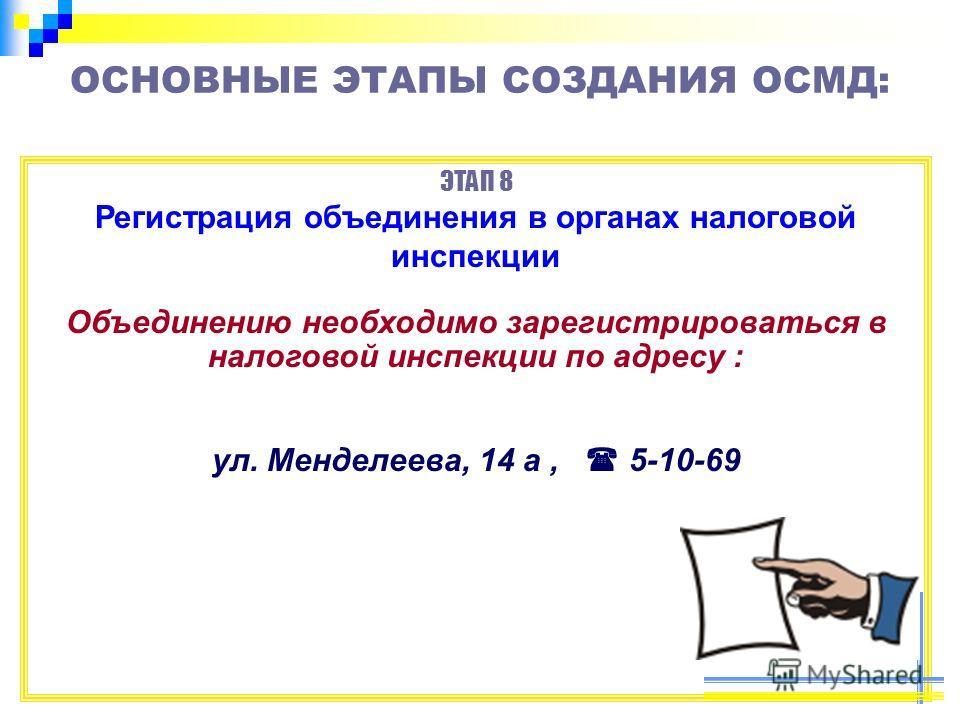 ОСНОВНЫЕ ЭТАПЫ СОЗДАНИЯ ОСМД: ЭТАП 8 Регистрация объединения в органах налоговой инспекции Объединению необходимо зарегистрироваться в налоговой инспекции по адресу : ул. Менделеева, 14 а, 5-10-69