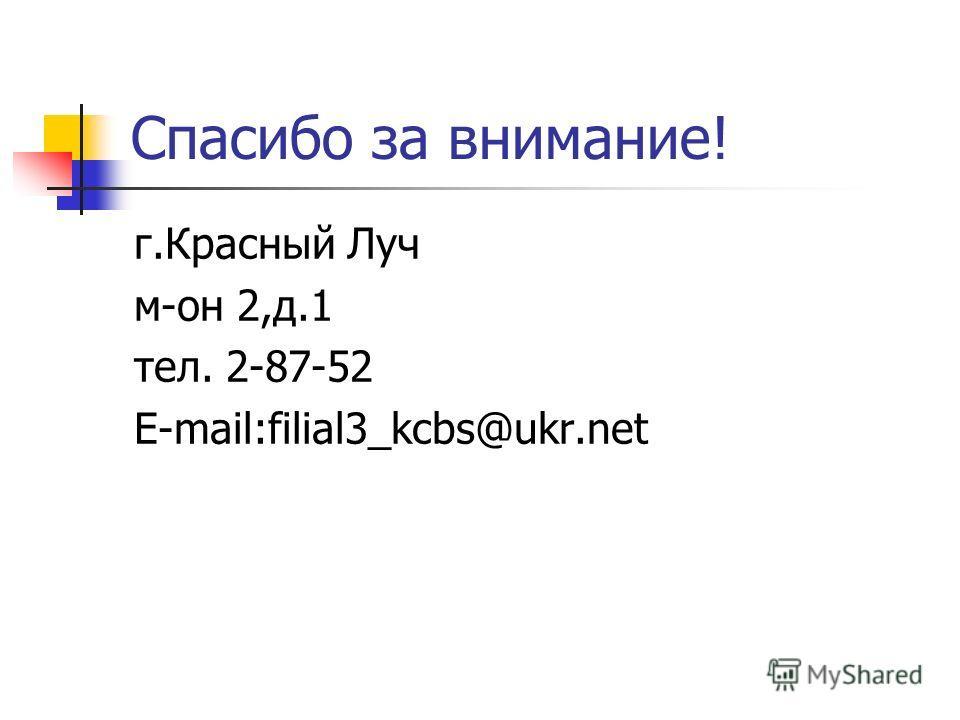 Спасибо за внимание! г.Красный Луч м-он 2,д.1 тел. 2-87-52 E-mail:filial3_kcbs@ukr.net