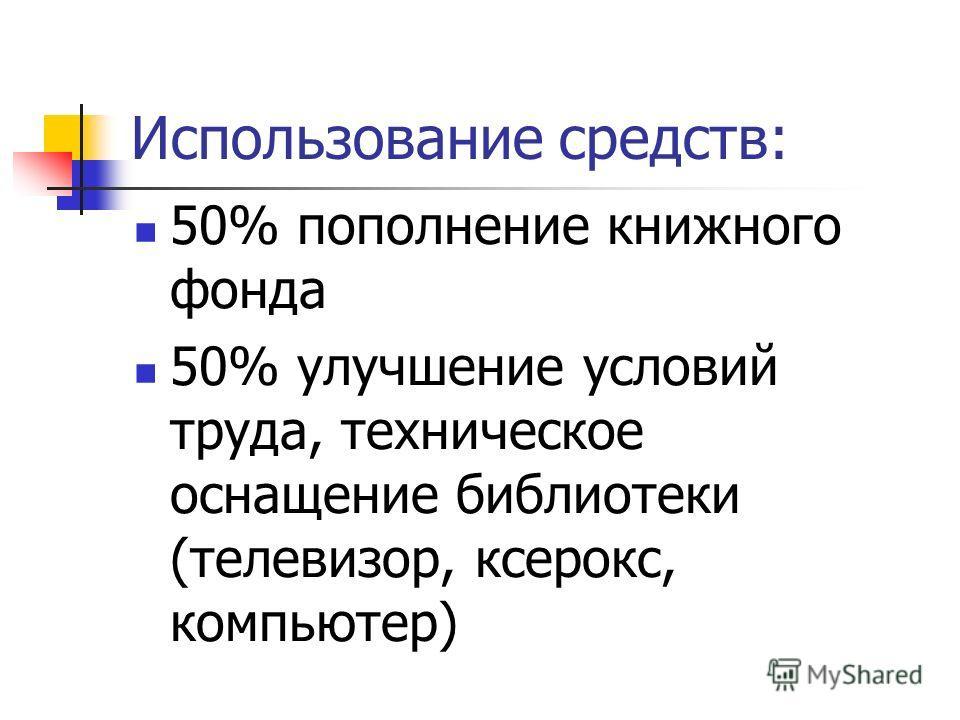 Использование средств: 50% пополнение книжного фонда 50% улучшение условий труда, техническое оснащение библиотеки (телевизор, ксерокс, компьютер)