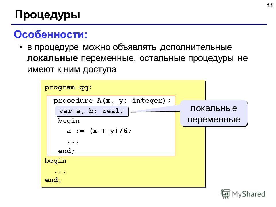 11 Процедуры Особенности: в процедуре можно объявлять дополнительные локальные переменные, остальные процедуры не имеют к ним доступа program qq; procedure A(x, y: integer); var a, b: real; begin a := (x + y)/6;... end; begin... end. procedure A(x, y