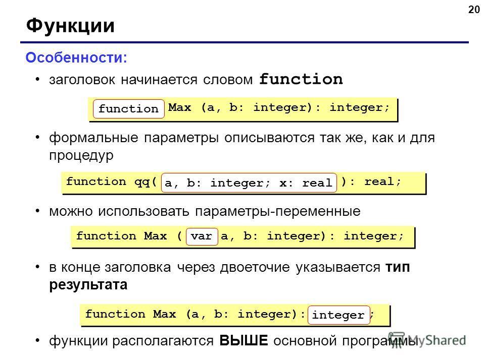 20 Функции Особенности: заголовок начинается словом function формальные параметры описываются так же, как и для процедур можно использовать параметры-переменные в конце заголовка через двоеточие указывается тип результата функции располагаются ВЫШЕ о
