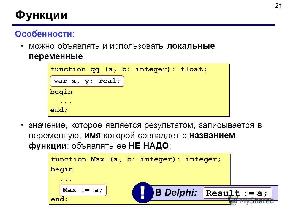 21 Функции Особенности: можно объявлять и использовать локальные переменные значение, которое является результатом, записывается в переменную, имя которой совпадает с названием функции; объявлять ее НЕ НАДО: function Max (a, b: integer): integer; beg