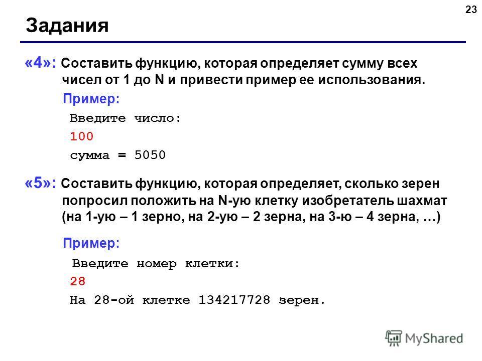23 Задания «4»: Составить функцию, которая определяет сумму всех чисел от 1 до N и привести пример ее использования. Пример: Введите число: 100 сумма = 5050 «5»: Составить функцию, которая определяет, сколько зерен попросил положить на N-ую клетку из