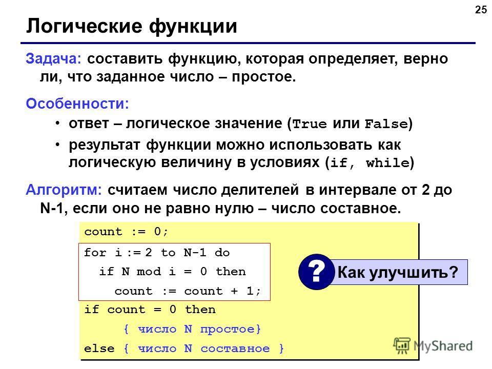 25 Логические функции Задача: составить функцию, которая определяет, верно ли, что заданное число – простое. Особенности: ответ – логическое значение ( True или False ) результат функции можно использовать как логическую величину в условиях ( if, whi