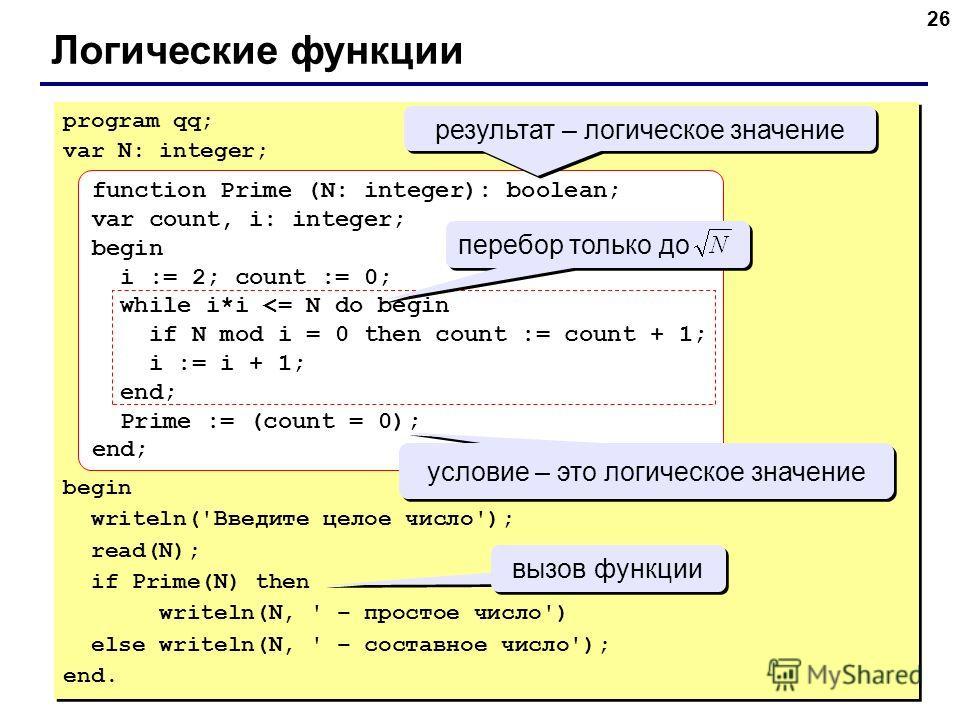 26 Логические функции program qq; var N: integer; begin writeln('Введите целое число'); read(N); if Prime(N) then writeln(N, ' – простое число') else writeln(N, ' – составное число'); end. program qq; var N: integer; begin writeln('Введите целое числ