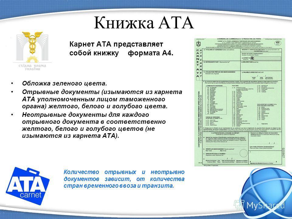 Книжка АТА Карнет ATA представляет собой книжку формата А4. Обложка зеленого цвета. Отрывные документы (изымаются из карнета АТА уполномоченным лицом таможенного органа) желтого, белого и голубого цвета. Неотрывные документы для каждого отрывного док