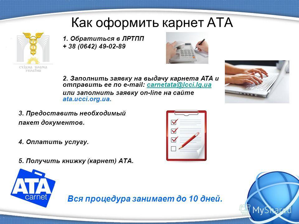 Как оформить карнет АТА 3. Предоставить необходимый пакет документов. 4. Оплатить услугу. 5. Получить книжку (карнет) АТА. Вся процедура занимает до 10 дней. 1. Обратиться в ЛРТПП + 38 (0642) 49-02-89 2. Заполнить заявку на выдачу карнета АТА и отпра
