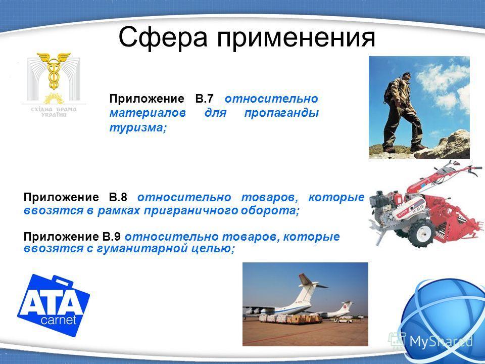 Сфера применения Приложение B.8 относительно товаров, которые ввозятся в рамках приграничного оборота; Приложение B.9 относительно товаров, которые ввозятся с гуманитарной целью; Приложение B.7 относительно материалов для пропаганды туризма;