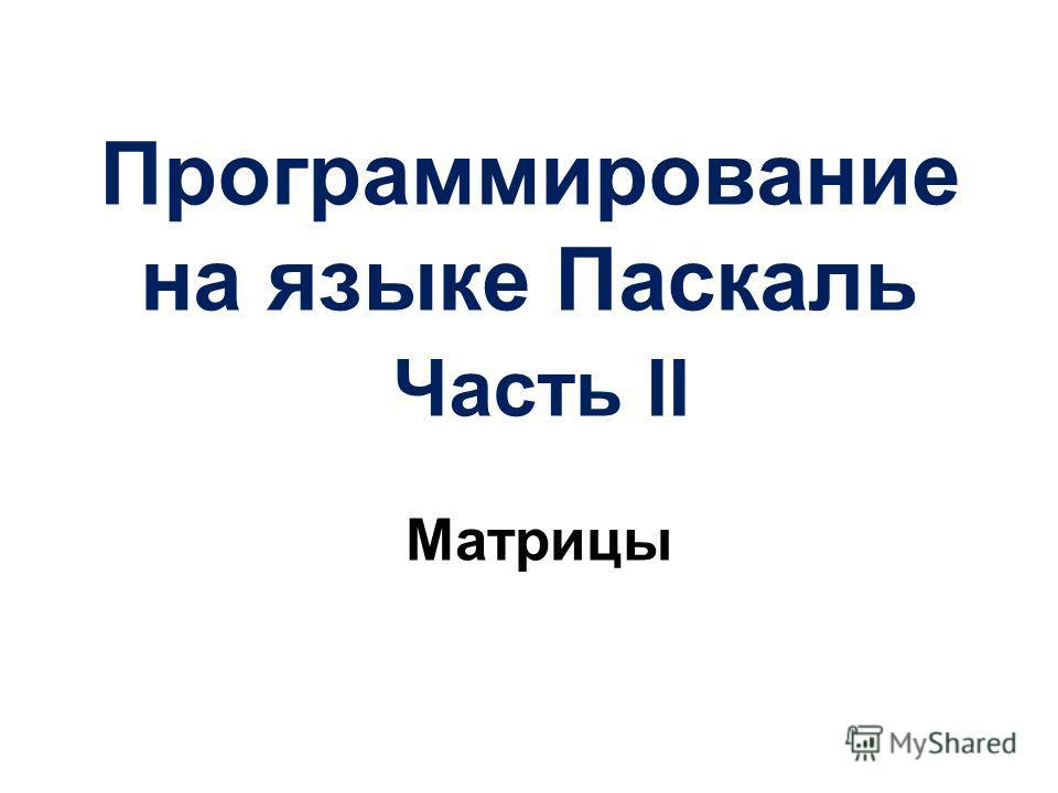 Программирование на языке Паскаль Часть II Матрицы
