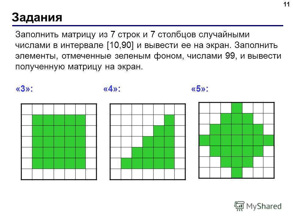 Задания 11 Заполнить матрицу из 7 строк и 7 столбцов случайными числами в интервале [10,90] и вывести ее на экран. Заполнить элементы, отмеченные зеленым фоном, числами 99, и вывести полученную матрицу на экран. «3»: «4»: «5»: