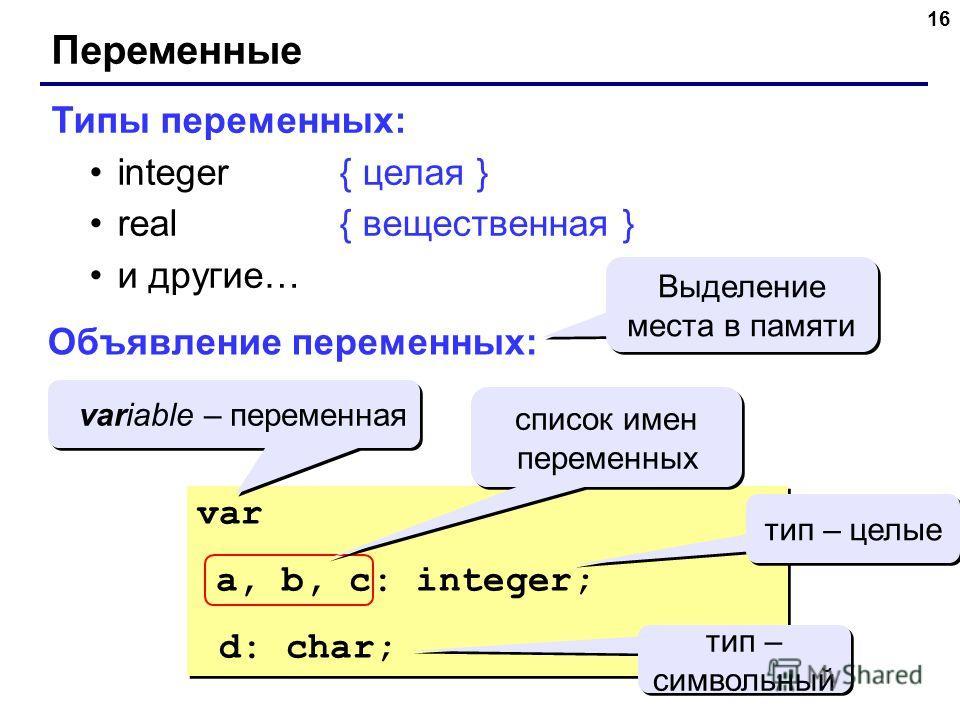 16 Переменные Типы переменных: integer{ целая } real{ вещественная } и другие… Объявление переменных: var a, b, c: integer; d: char; var a, b, c: integer; d: char; Выделение места в памяти variable – переменная тип – целые список имен переменных тип