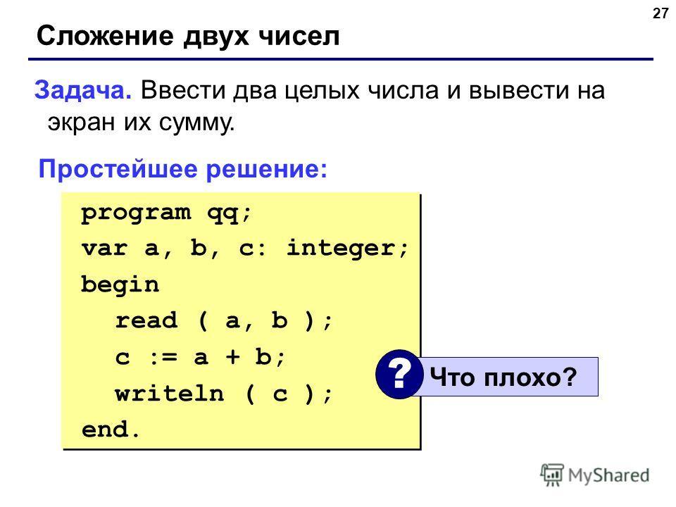 27 Сложение двух чисел Задача. Ввести два целых числа и вывести на экран их сумму. Простейшее решение: program qq; var a, b, c: integer; begin read ( a, b ); c := a + b; writeln ( c ); end. program qq; var a, b, c: integer; begin read ( a, b ); c :=
