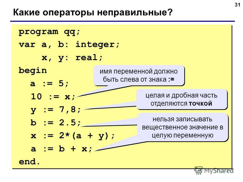31 program qq; var a, b: integer; x, y: real; begin a := 5; 10 := x; y := 7,8; b := 2.5; x := 2*(a + y); a := b + x; end. program qq; var a, b: integer; x, y: real; begin a := 5; 10 := x; y := 7,8; b := 2.5; x := 2*(a + y); a := b + x; end. Какие опе
