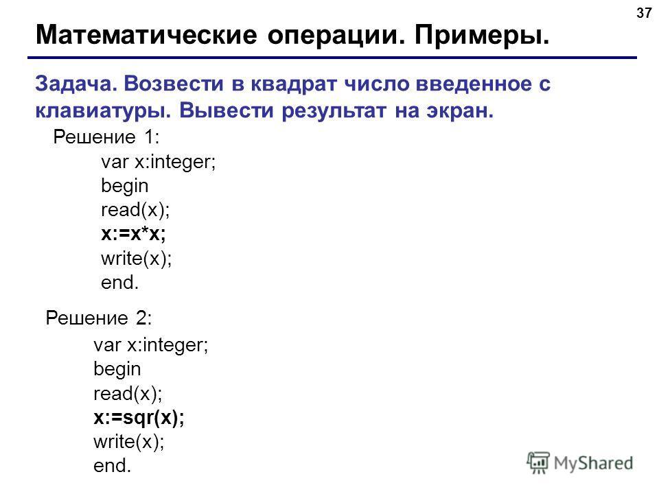 37 Математические операции. Примеры. Задача. Возвести в квадрат число введенное с клавиатуры. Вывести результат на экран. Решение 1: var x:integer; begin read(x); x:=x*x; write(x); end. Решение 2: var x:integer; begin read(x); x:=sqr(x); write(x); en