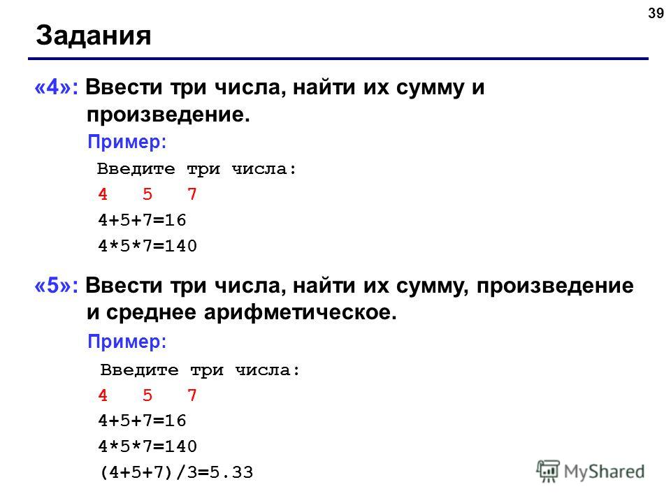 39 Задания «4»: Ввести три числа, найти их сумму и произведение. Пример: Введите три числа: 4 5 7 4+5+7=16 4*5*7=140 «5»: Ввести три числа, найти их сумму, произведение и среднее арифметическое. Пример: Введите три числа: 4 5 7 4+5+7=16 4*5*7=140 (4+