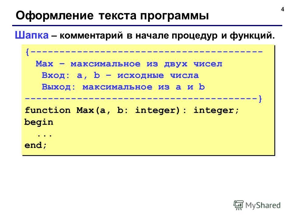 4 Оформление текста программы Шапка – комментарий в начале процедур и функций. {---------------------------------------- Max – максимальное из двух чисел Вход: a, b – исходные числа Выход: максимальное из a и b ---------------------------------------