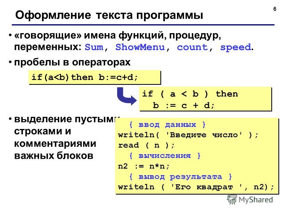 6 Оформление текста программы «говорящие» имена функций, процедур, переменных: Sum, ShowMenu, count, speed. пробелы в операторах выделение пустыми строками и комментариями важных блоков if(a
