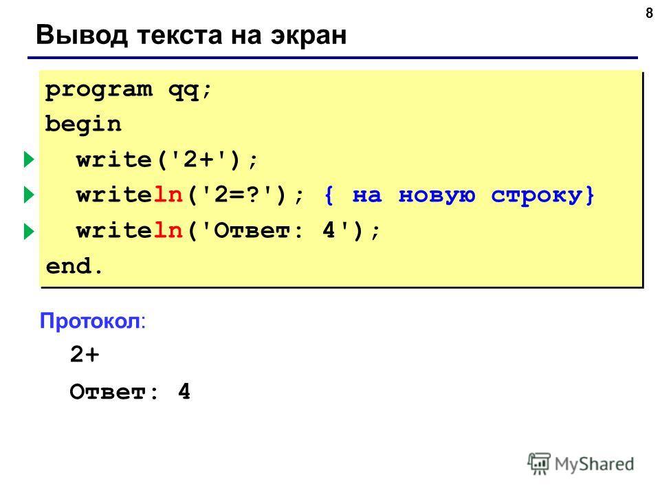 8 Вывод текста на экран program qq; begin write('2+'); { без перехода } writeln('2=?'); { на новую строку} writeln('Ответ: 4'); end. program qq; begin write('2+'); { без перехода } writeln('2=?'); { на новую строку} writeln('Ответ: 4'); end. Протокол