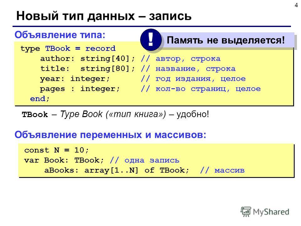 4 Новый тип данных – запись const N = 10; var Book: TBook; // одна запись aBooks: array[1..N] of TBook; // массив const N = 10; var Book: TBook; // одна запись aBooks: array[1..N] of TBook; // массив Объявление типа: type TBook = record author: strin