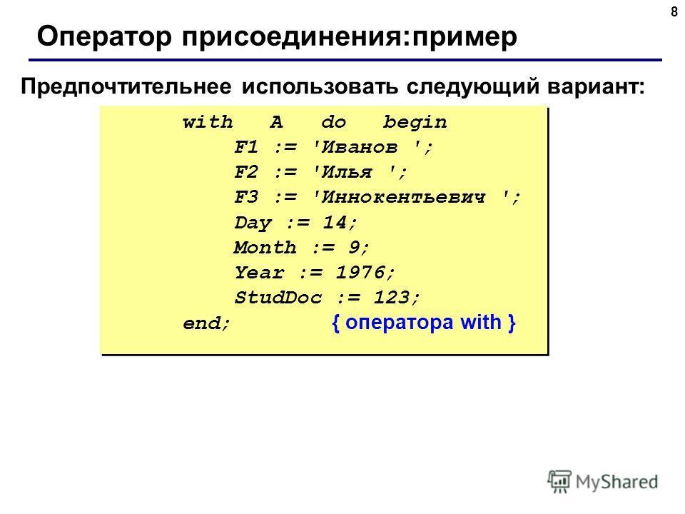 8 Оператор присоединения:пример Предпочтительнее использовать следующий вариант: with A do begin F1 := 'Иванов '; F2 := 'Илья '; F3 := 'Иннокентьевич '; Day := 14; Month := 9; Year := 1976; StudDoc := 123; end; { оператора with } with A do begin F1 :