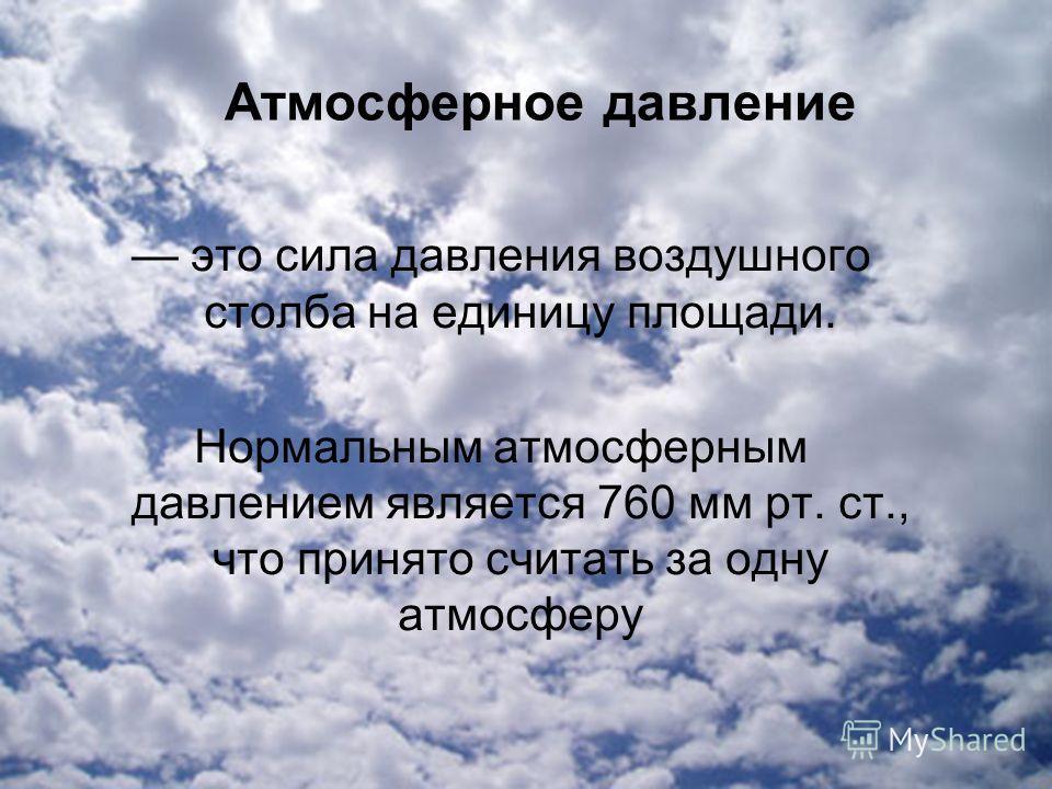 Атмосферное давление это сила давления воздушного столба на единицу площади. Нормальным атмосферным давлением является 760 мм рт. ст., что принято считать за одну атмосферу