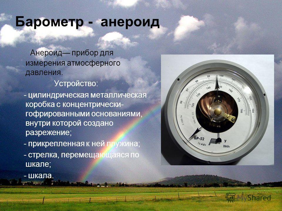 Барометр - анероид Анероид прибор для измерения атмосферного давления. Устройство: - цилиндрическая металлическая коробка с концентрически- гофрированными основаниями, внутри которой создано разрежение; - прикрепленная к ней пружина; - стрелка, перем