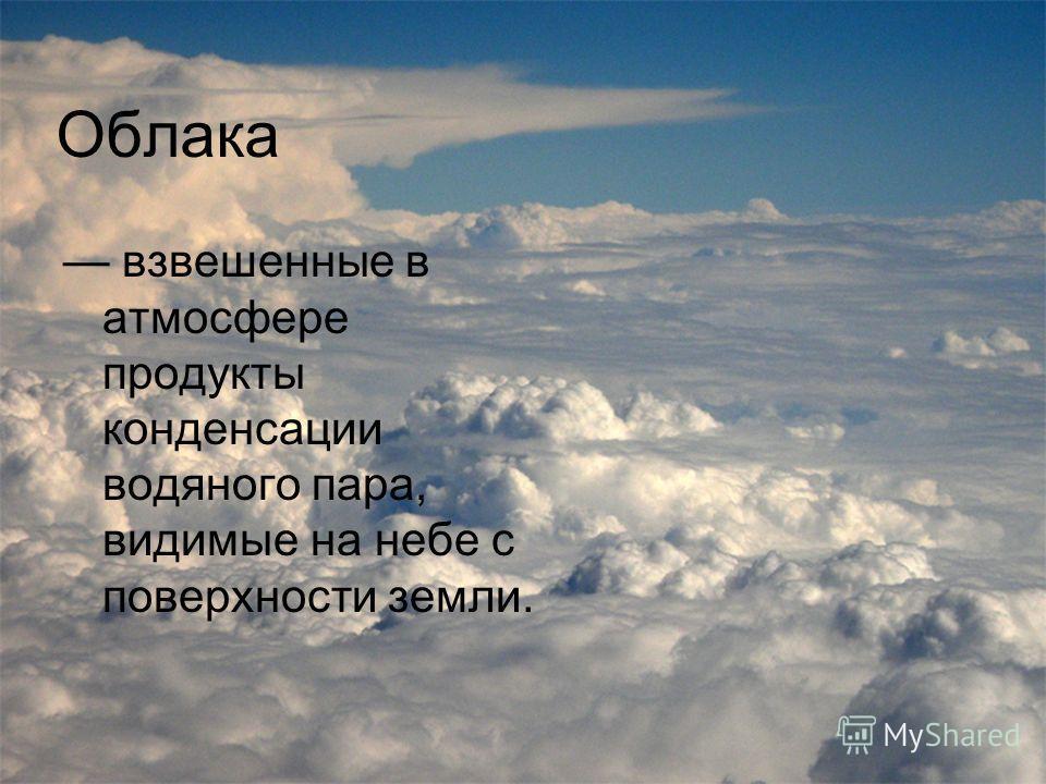 Облака взвешенные в атмосфере продукты конденсации водяного пара, видимые на небе с поверхности земли.