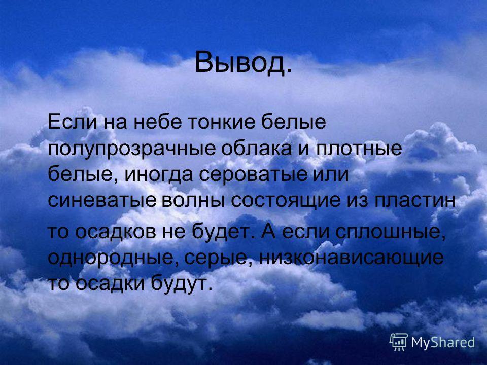 Вывод. Если на небе тонкие белые полупрозрачные облака и плотные белые, иногда сероватые или синеватые волны состоящие из пластин то осадков не будет. А если сплошные, однородные, серые, низконависающие то осадки будут.