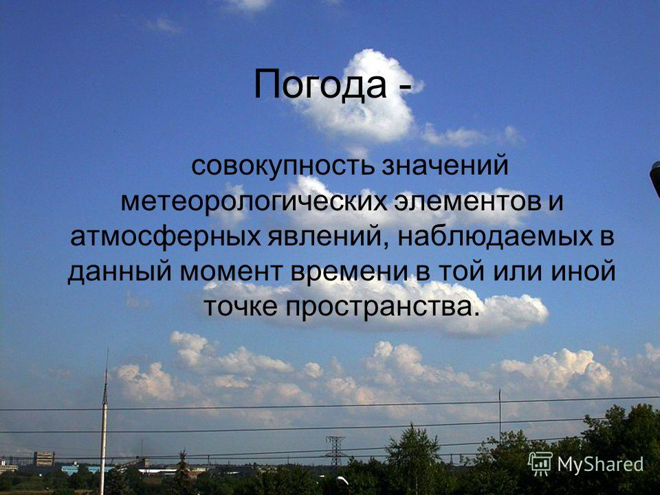Погода - совокупность значений метеорологических элементов и атмосферных явлений, наблюдаемых в данный момент времени в той или иной точке пространства.