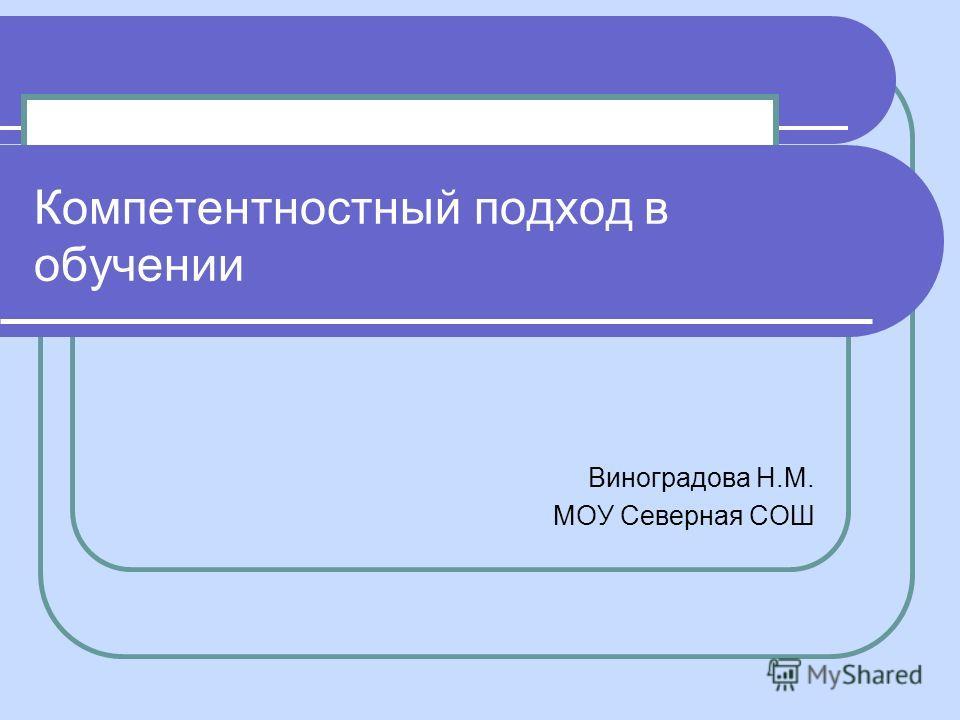 Компетентностный подход в обучении Виноградова Н.М. МОУ Северная СОШ