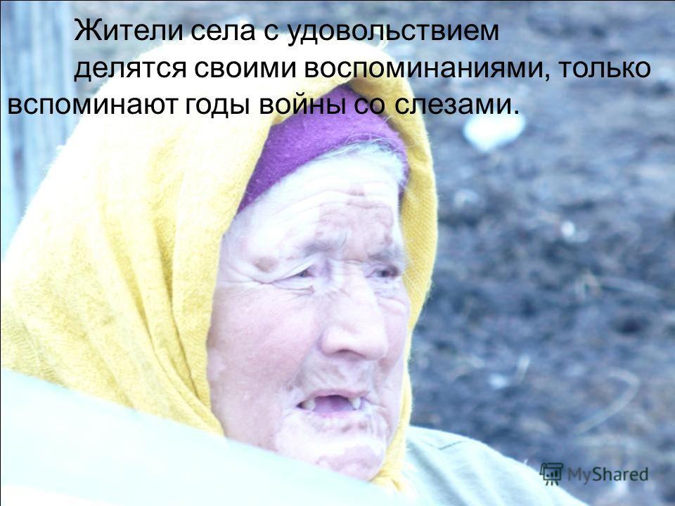 Жители села с удовольствием делятся своими воспоминаниями, только вспоминают годы войны со слезами.