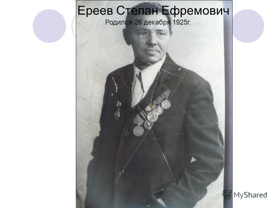 Ереев Степан Ефремович Родился 26 декабря 1925г.