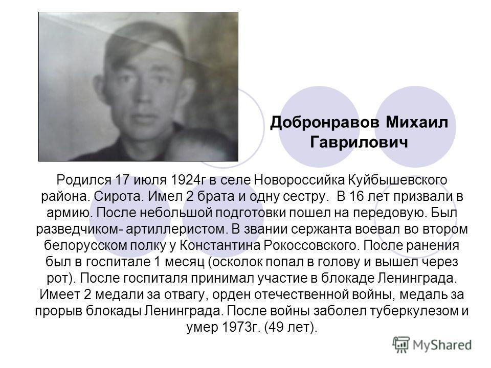 Добронравов Михаил Гаврилович Родился 17 июля 1924г в селе Новороссийка Куйбышевского района. Сирота. Имел 2 брата и одну сестру. В 16 лет призвали в армию. После небольшой подготовки пошел на передовую. Был разведчиком- артиллеристом. В звании сержа