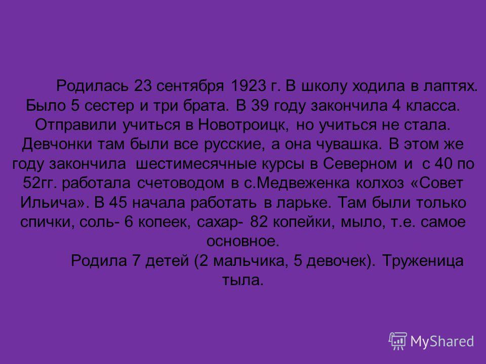 Родилась 23 сентября 1923 г. В школу ходила в лаптях. Было 5 сестер и три брата. В 39 году закончила 4 класса. Отправили учиться в Новотроицк, но учиться не стала. Девчонки там были все русские, а она чувашка. В этом же году закончила шестимесячные к