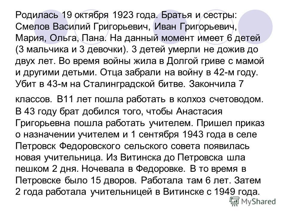 Родилась 19 октября 1923 года. Братья и сестры: Смелов Василий Григорьевич, Иван Григорьевич, Мария, Ольга, Пана. На данный момент имеет 6 детей (3 мальчика и 3 девочки). 3 детей умерли не дожив до двух лет. Во время войны жила в Долгой гриве с мамой