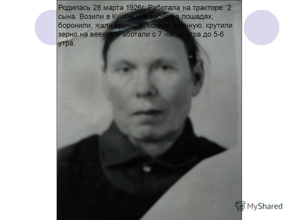 Родилась 28 марта 1926г. Работала на тракторе. 2сына. Возили в Куйбышев зерно на лошадях,боронили, жали вручную, косили вручную, крутилизерно на веенке. Работали с 7 часов утра до 5-6утра.