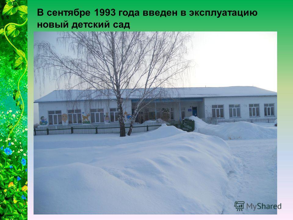 В сентябре 1993 года введен в эксплуатацию новый детский сад