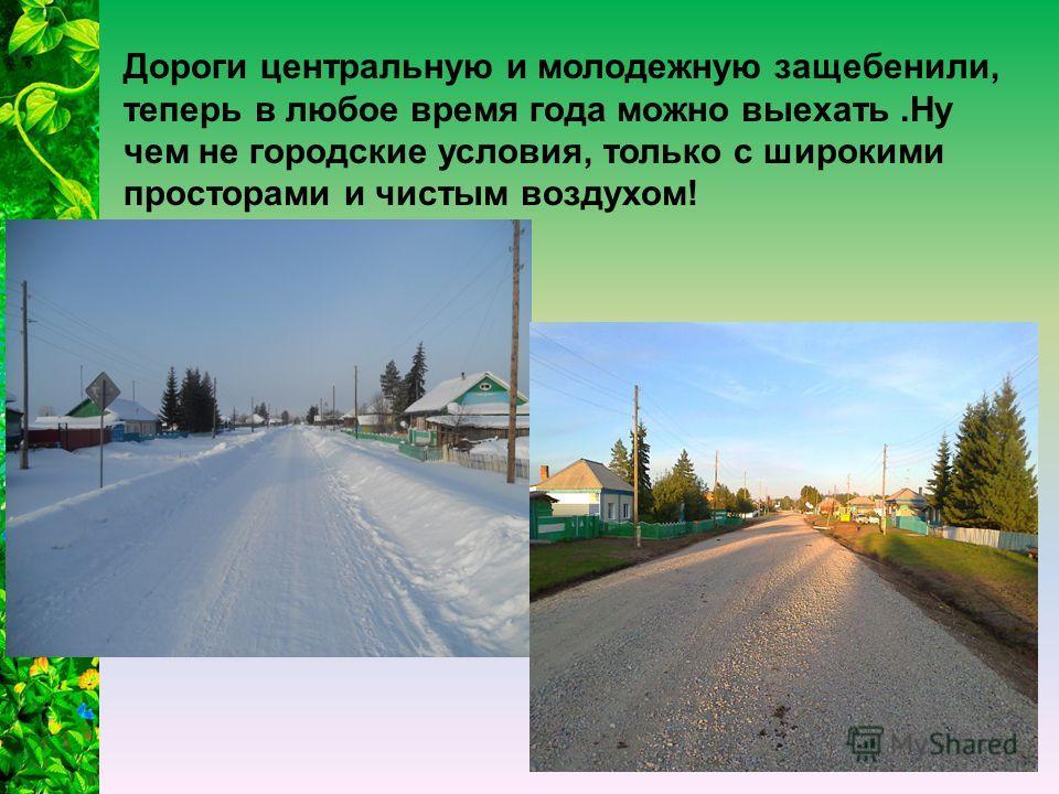 Дороги центральную и молодежную защебенили, теперь в любое время года можно выехать.Ну чем не городские условия, только с широкими просторами и чистым воздухом!
