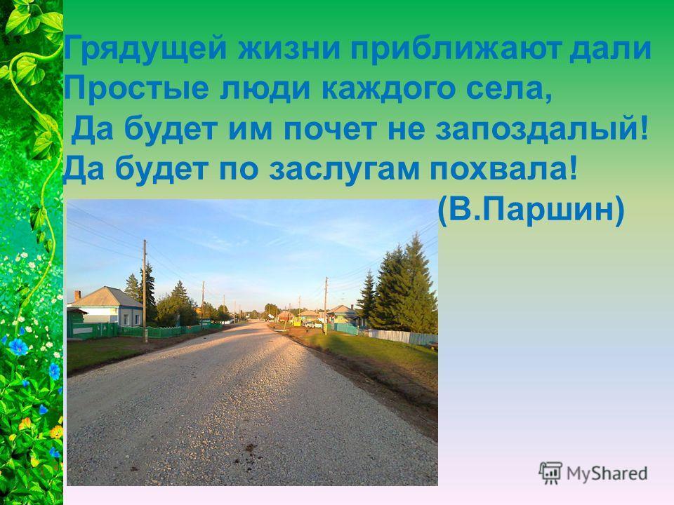 Грядущей жизни приближают дали Простые люди каждого села, Да будет им почет не запоздалый! Да будет по заслугам похвала! (В.Паршин)