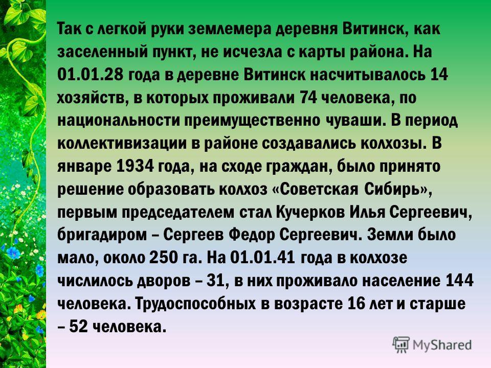 Так с легкой руки землемера деревня Витинск, как заселенный пункт, не исчезла с карты района. На 01.01.28 года в деревне Витинск насчитывалось 14 хозяйств, в которых проживали 74 человека, по национальности преимущественно чуваши. В период коллективи
